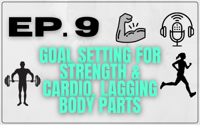 Ep. 9 – Goal Setting for Strength & Cardio, Lagging Body Parts