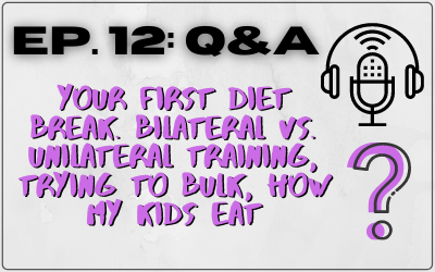 Ep. 12 – Q&A: Your First Diet Break, Bilateral Vs. Unilateral Training, Trying to Bulk, How My Kids Eat