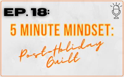 Ep. 18: 5 Minute Mindset: Post-Holiday Guilt