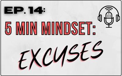 Ep. 14: 5 Minute Mindset: Excuses