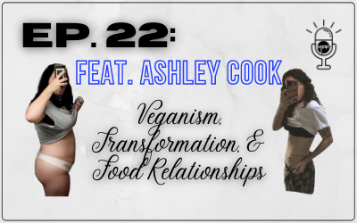 Ep. 22: Feat. Ashley Cook: Veganism, Transformation,& Food Relationships