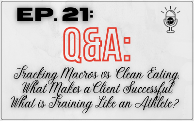 Ep. 21: Q&A: Tracking Macros vs Clean Eating, What Makes a Client Successful, What is Training Like an Athlete?