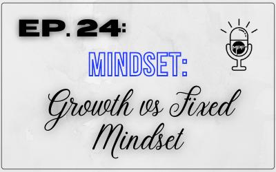 Ep. 24: Mindset: Growth vs Fixed Mindset