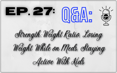 Ep. 27: Q&A: Strength:Weight Ratio, Losing Weight While on Meds, Staying Active With Kids