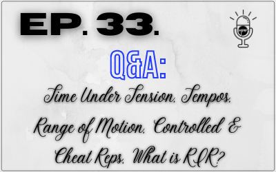 Ep. 33. Q&A: Time Under Tension, Tempos, Range of Motion, Controlled & Cheat Reps, What is RIR?