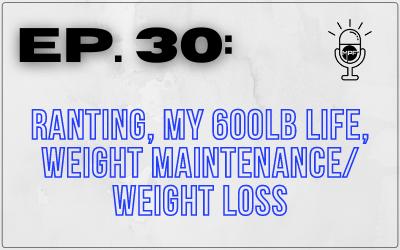 Ep. 30: Ranting, My 600lb Life, Weight Maintenance/Weight Loss