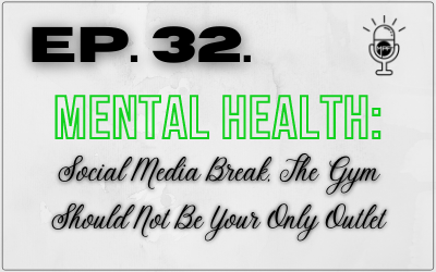 Ep. 32. Mental Health: Social Media Break, The Gym Should Not Be Your Only Outlet