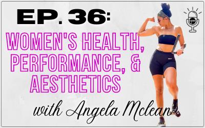 Ep. 36: Women's Health, Performance, & Aesthetics with Angela Mclean